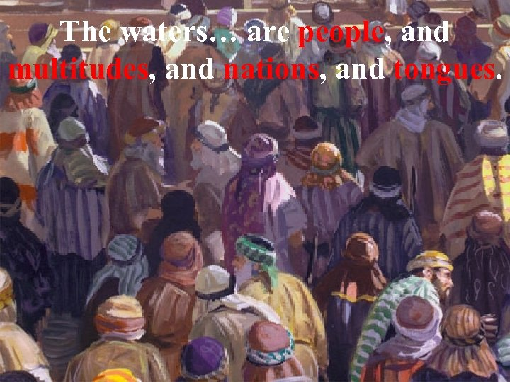 The waters… are people, and multitudes, and nations, and tongues.