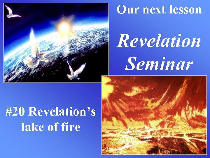 Our next lesson Revelation Seminar #20 Revelation's lake of fire