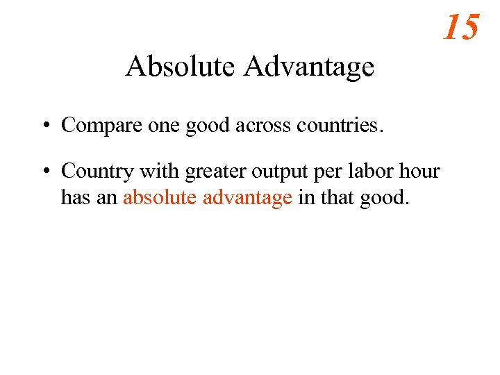15 Absolute Advantage • Compare one good across countries. • Country with greater output