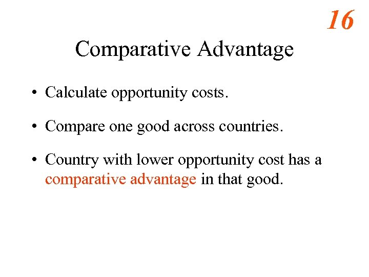 16 Comparative Advantage • Calculate opportunity costs. • Compare one good across countries. •
