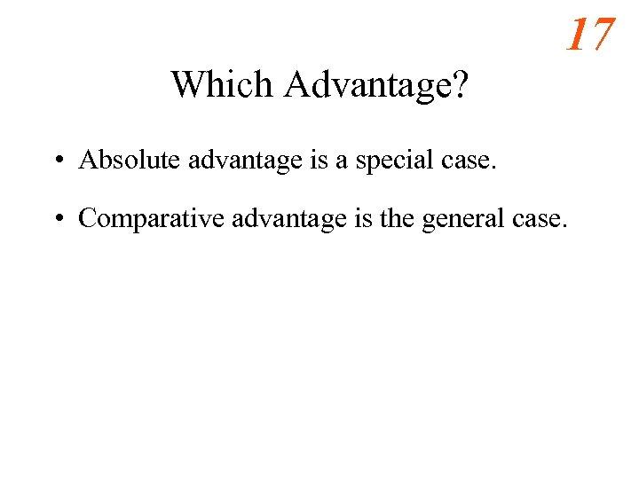 17 Which Advantage? • Absolute advantage is a special case. • Comparative advantage is