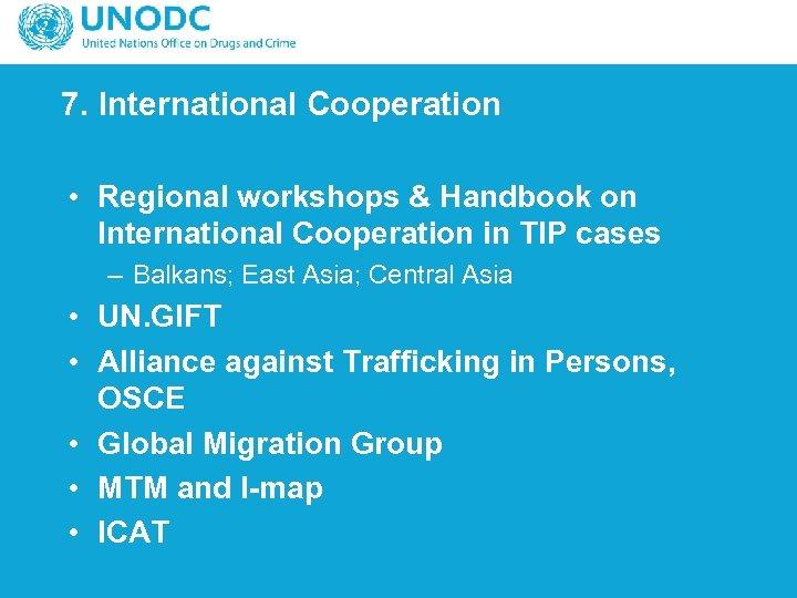 7. International Cooperation • Regional workshops & Handbook on International Cooperation in TIP cases