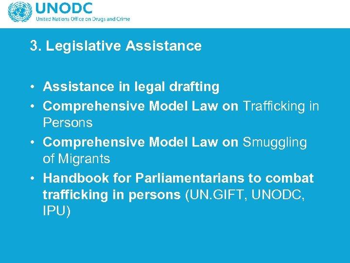3. Legislative Assistance • Assistance in legal drafting • Comprehensive Model Law on Trafficking
