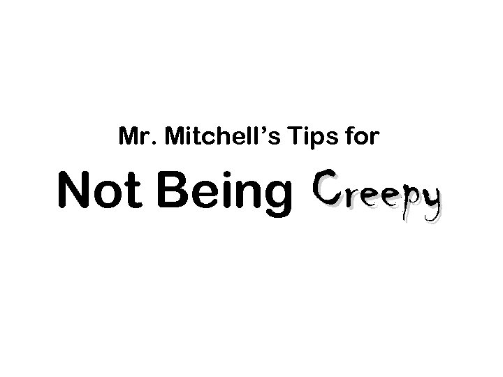 Mr. Mitchell's Tips for Not Being Creepy.