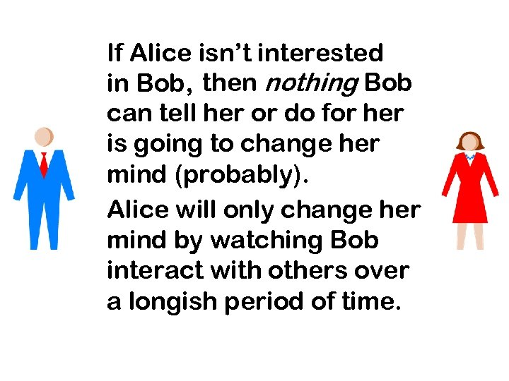 If Alice isn't interested in Bob, then nothing Bob can tell her or do
