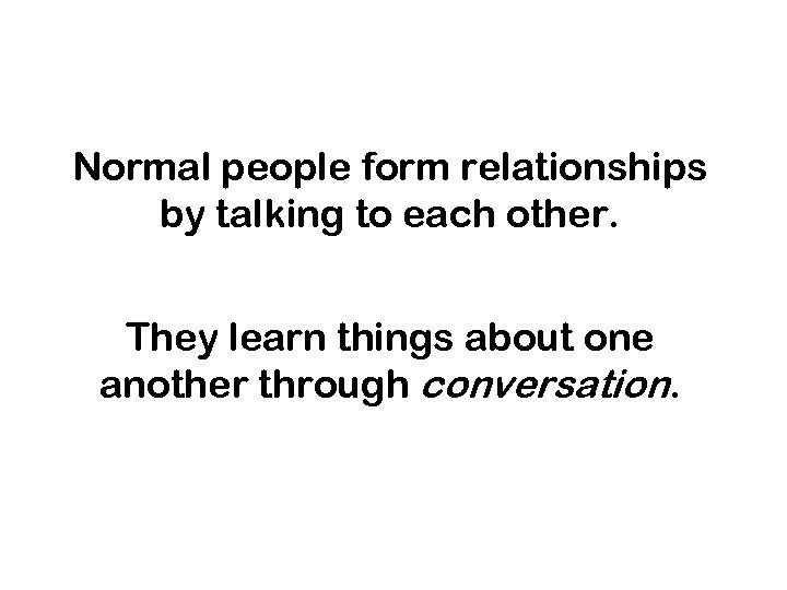 Normal people form relationships by talking to each other. They learn things about one