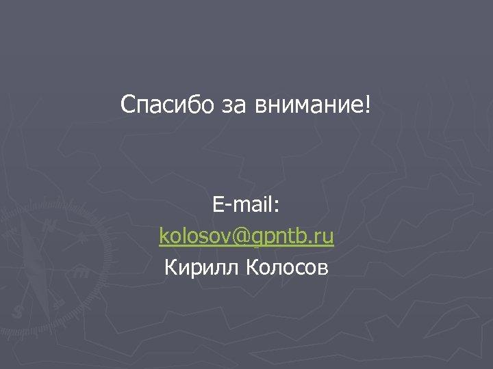 Спасибо за внимание! E-mail: kolosov@gpntb. ru Кирилл Колосов