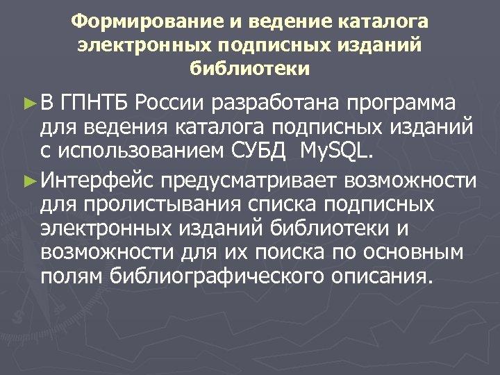 Формирование и ведение каталога электронных подписных изданий библиотеки ►В ГПНТБ России разработана программа для