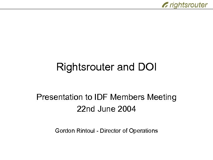 Rightsrouter and DOI Presentation to IDF Members Meeting 22 nd June 2004 Gordon Rintoul