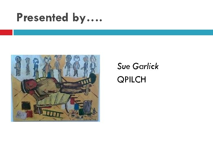 Presented by…. Sue Garlick QPILCH