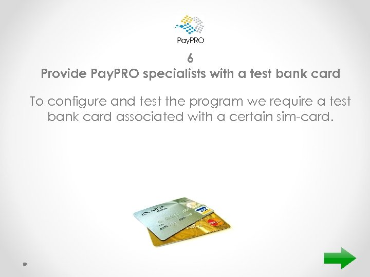 6 Provide Pay. PRO specialists with a test bank card To configure and test