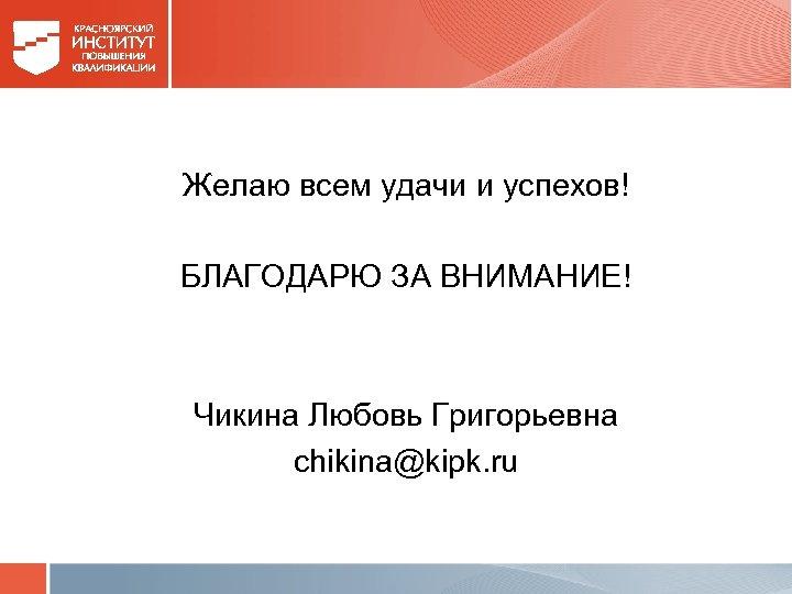 Желаю всем удачи и успехов! БЛАГОДАРЮ ЗА ВНИМАНИЕ! Чикина Любовь Григорьевна chikina@kipk. ru