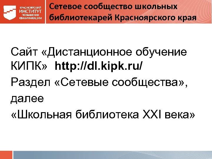 Сетевое сообщество школьных библиотекарей Красноярского края Сайт «Дистанционное обучение КИПК» http: //dl. kipk. ru/
