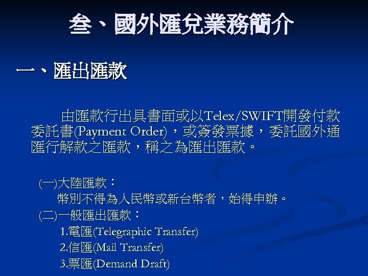 叁、國外匯兌業務簡介 一、匯出匯款 由匯款行出具書面或以Telex/SWIFT開發付款 委託書(Payment Order),或簽發票據,委託國外通 匯行解款之匯款,稱之為匯出匯款。 (一)大陸匯款: 幣別不得為人民幣或新台幣者,始得申辦。 (二)一般匯出匯款: 1. 電匯(Telegraphic Transfer) 2. 信匯(Mail