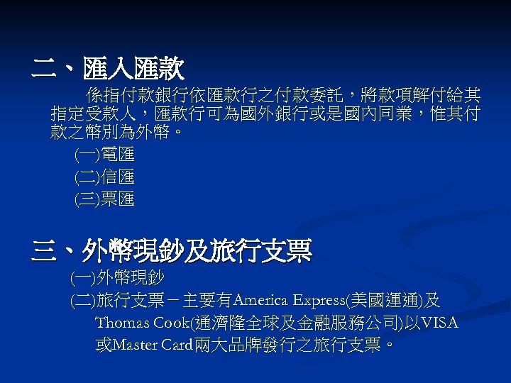二、匯入匯款 係指付款銀行依匯款行之付款委託,將款項解付給其 指定受款人,匯款行可為國外銀行或是國內同業,惟其付 款之幣別為外幣。 (一)電匯 (二)信匯 (三)票匯 三、外幣現鈔及旅行支票 (一)外幣現鈔 (二)旅行支票-主要有America Express(美國運通)及 Thomas Cook(通濟隆全球及金融服務公司)以VISA 或Master