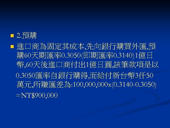 2. 預購 n 進口商為固定其成本, 先向銀行購買外匯, 預 購 60天期匯率0. 3050(即期匯率0. 3140)1億日 幣, 60天後進口商付出 1億日圓, 該筆款項是以