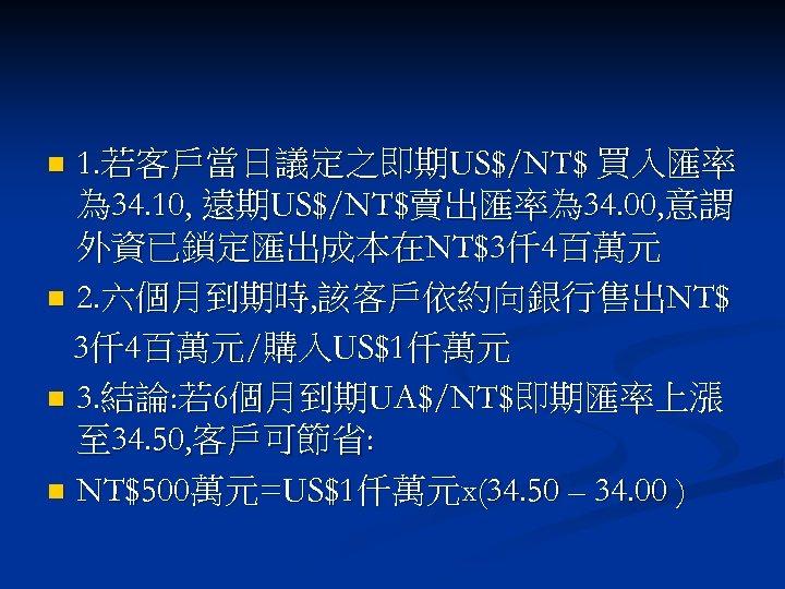 1. 若客戶當日議定之即期US$/NT$ 買入匯率 為 34. 10, 遠期US$/NT$賣出匯率為 34. 00, 意謂 外資已鎖定匯出成本在NT$3仟 4百萬元 n 2.