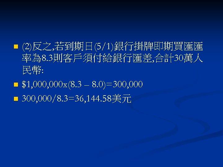 (2)反之, 若到期日(5/1)銀行掛牌即期買匯匯 率為 8. 3則客戶須付給銀行匯差, 合計30萬人 民幣: n $1, 000 x(8. 3 – 8.