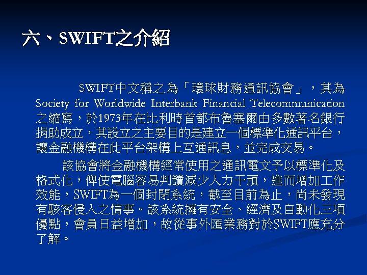 六、SWIFT之介紹 SWIFT中 文 稱 之 為 「 環 球 財 務 通 訊 協
