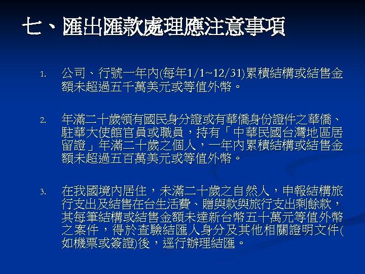 七、匯出匯款處理應注意事項 1. 公司、行號一年內(每年 1/1~12/31)累積結構或結售金 額未超過五千萬美元或等值外幣。 2. 年滿二十歲領有國民身分證或有華僑身份證件之華僑、 駐華大使館官員或職員,持有「中華民國台灣地區居 留證」年滿二十歲之個人,一年內累積結構或結售金 額未超過五百萬美元或等值外幣。 3. 在我國境內居住,未滿二十歲之自然人,申報結構旅 行支出及結售在台生活費、贈與款與旅行支出剩餘款, 其每筆結構或結售金額未達新台幣五十萬元等值外幣