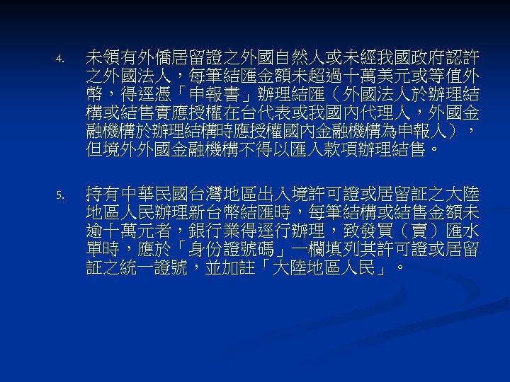 4. 未領有外僑居留證之外國自然人或未經我國政府認許 之外國法人,每筆結匯金額未超過十萬美元或等值外 幣,得逕憑「申報書」辦理結匯(外國法人於辦理結 構或結售實應授權在台代表或我國內代理人,外國金 融機構於辦理結構時應授權國內金融機構為申報人), 但境外外國金融機構不得以匯入款項辦理結售。 5. 持有中華民國台灣地區出入境許可證或居留証之大陸 地區人民辦理新台幣結匯時,每筆結構或結售金額未 逾十萬元者,銀行業得逕行辦理,致發買(賣)匯水 單時,應於「身份證號碼」一欄填列其許可證或居留 証之統一證號,並加註「大陸地區人民」。