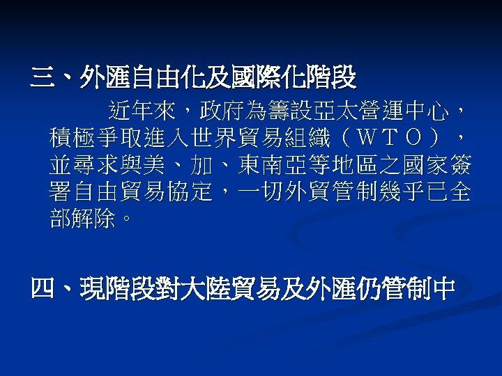 三、外匯自由化及國際化階段 近年來,政府為籌設亞太營運中心, 積極爭取進入世界貿易組織(WTO), 並尋求與美、加、東南亞等地區之國家簽 署自由貿易協定,一切外貿管制幾乎已全 部解除。 四、現階段對大陸貿易及外匯仍管制中