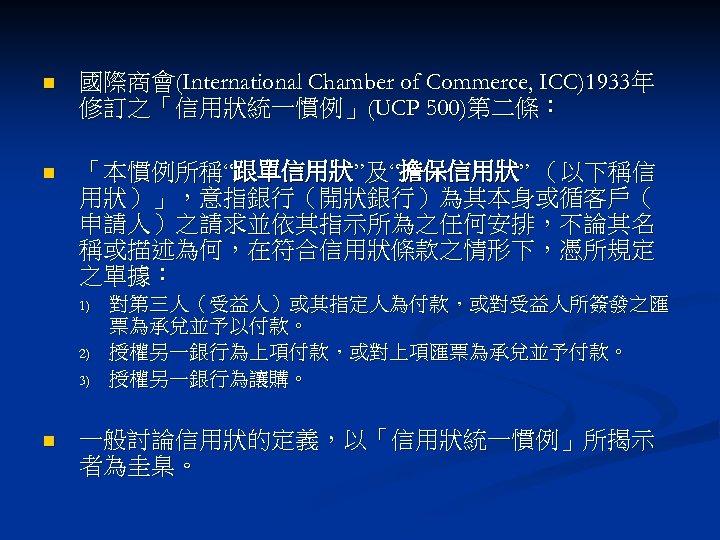 "n 國際商會(International Chamber of Commerce, ICC)1933年 修訂之「信用狀統一慣例」(UCP 500)第二條: n 「本慣例所稱""跟單信用狀""及""擔保信用狀"" (以下稱信 用狀)」,意指銀行(開狀銀行)為其本身或循客戶( 申請人)之請求並依其指示所為之任何安排,不論其名 稱或描述為何,在符合信用狀條款之情形下,憑所規定"