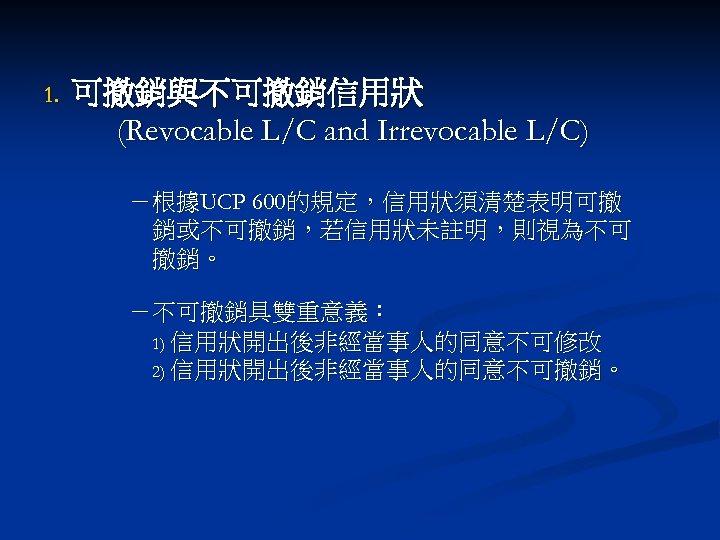1. 可撤銷與不可撤銷信用狀 (Revocable L/C and Irrevocable L/C) -根據UCP 600的規定,信用狀須清楚表明可撤 銷或不可撤銷,若信用狀未註明,則視為不可 撤銷。 -不可撤銷具雙重意義: 1) 信用狀開出後非經當事人的同意不可修改