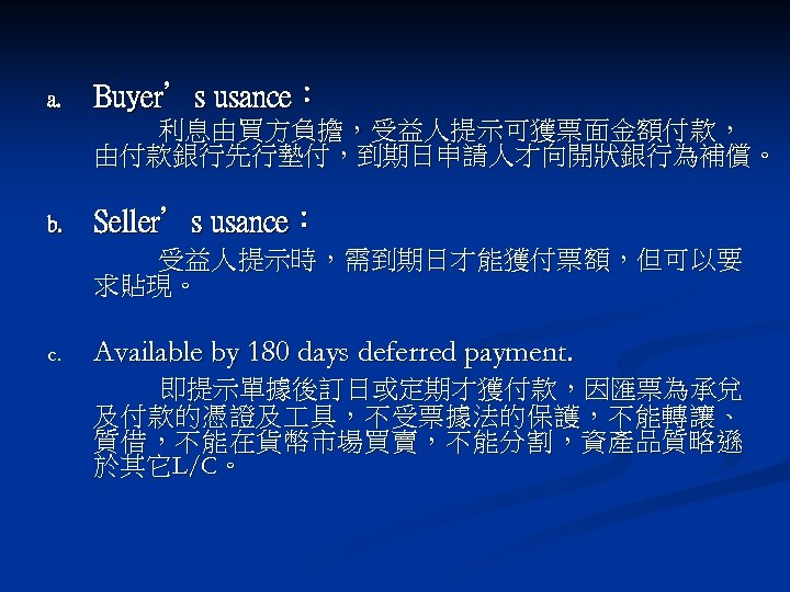 a. Buyer's usance: 利息由買方負擔,受益人提示可獲票面金額付款, 由付款銀行先行墊付,到期日申請人才向開狀銀行為補償。 b. Seller's usance: 受益人提示時,需到期日才能獲付票額,但可以要 求貼現。 c. Available by 180
