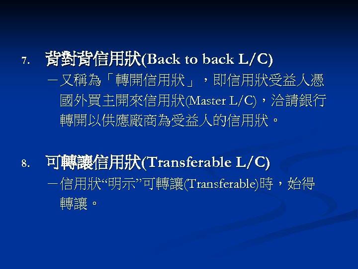 """7. 背對背信用狀(Back to back L/C) -又稱為「轉開信用狀」,即信用狀受益人憑 國外買主開來信用狀(Master L/C),洽請銀行 轉開以供應廠商為受益人的信用狀。 8. 可轉讓信用狀(Transferable L/C) -信用狀""""明示""""可轉讓(Transferable)時,始得 轉讓。"""