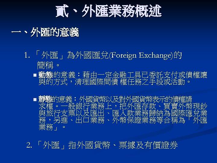 貳、外匯業務概述 一、外匯的意義 1. 「外匯」為外國匯兌(Foreign Exchange)的 簡稱。 n 動態的意義:藉由一定金融 具已委託支付或債權讓 與的方式,清理國際間債 權任務之手段或活動。 n 靜態的意義:外國貨幣以及對外國貨幣表示的債權請 求權。一般銀行業務上,把外匯存款、買賣外幣現鈔