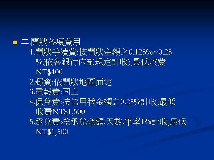 n 二. 開狀各項費用 1. 開狀手續費: 按開狀金額之0. 125%~0. 25 %(依各銀行内部規定計收), 最低收費 NT$400 2. 郵資: 依開狀地區而定