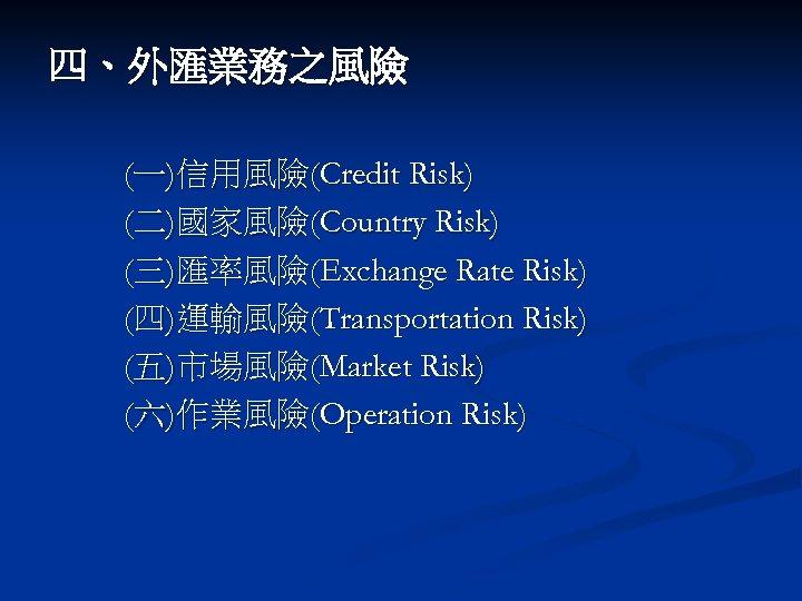 四、外匯業務之風險 (一)信用風險(Credit Risk) (二)國家風險(Country Risk) (三)匯率風險(Exchange Rate Risk) (四)運輸風險(Transportation Risk) (五)市場風險(Market Risk) (六)作業風險(Operation Risk)