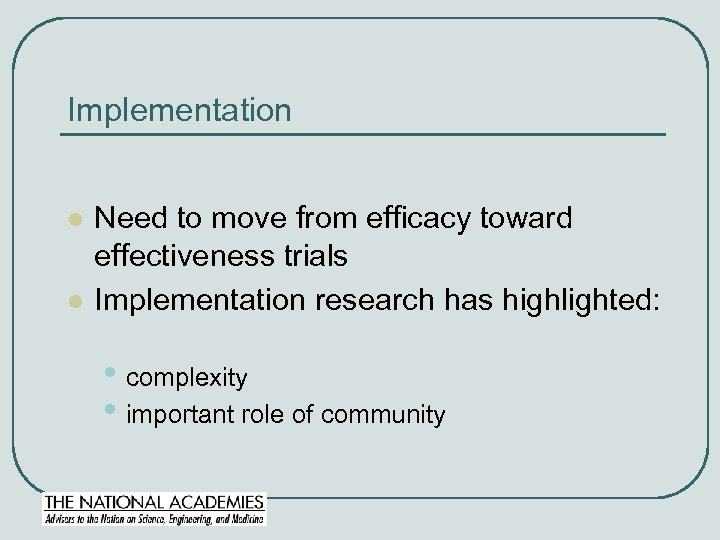 Implementation l l Need to move from efficacy toward effectiveness trials Implementation research has