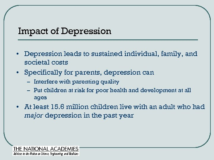 Impact of Depression • Depression leads to sustained individual, family, and societal costs •