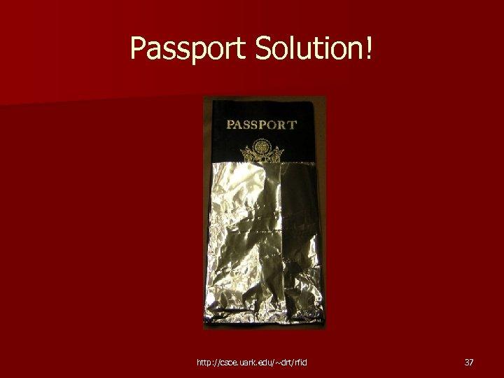 Passport Solution! http: //csce. uark. edu/~drt/rfid 37