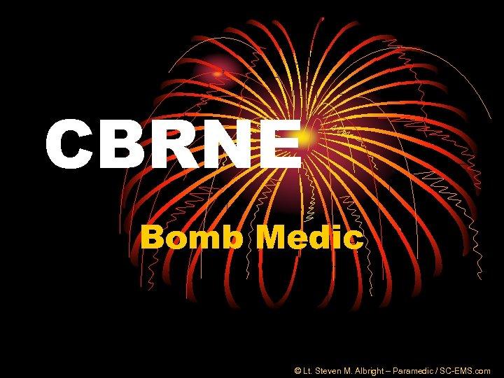 CBRNE Bomb Medic © Lt. Steven M. Albright – Paramedic / SC-EMS. com