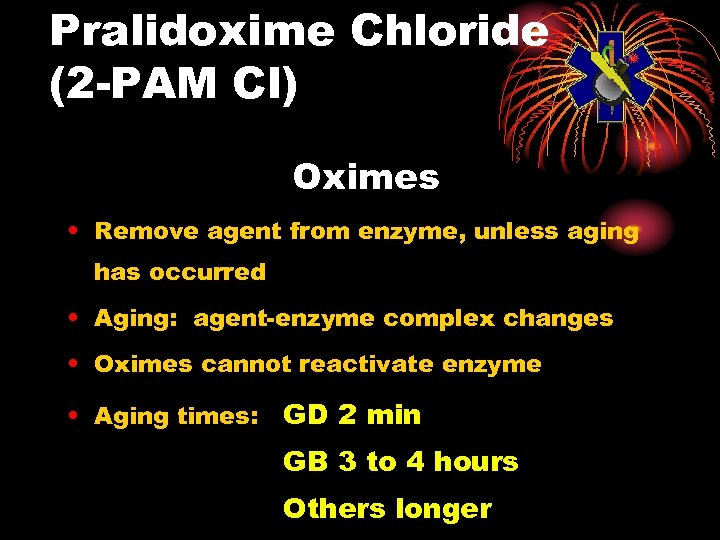 Pralidoxime Chloride (2 -PAM Cl) Oximes • Remove agent from enzyme, unless aging has