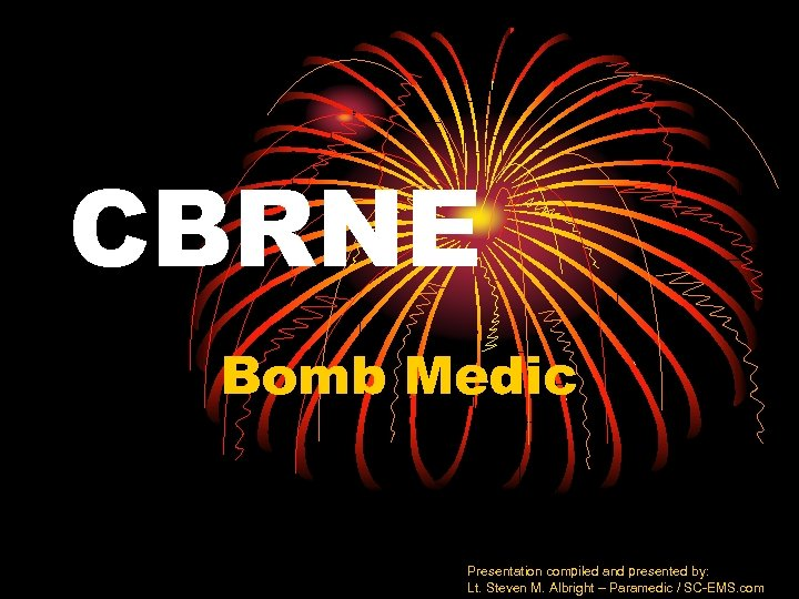 CBRNE Bomb Medic Presentation compiled and presented by: Lt. Steven M. Albright – Paramedic
