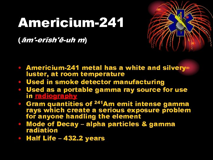 Americium-241 (ăm'-erĭsh'ē-uh m) • Americium-241 metal has a white and silvery luster, at room