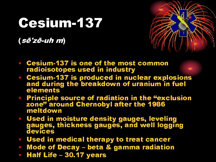 Cesium-137 (sē'zē-uh m) • Cesium-137 is one of the most common radioisotopes used in