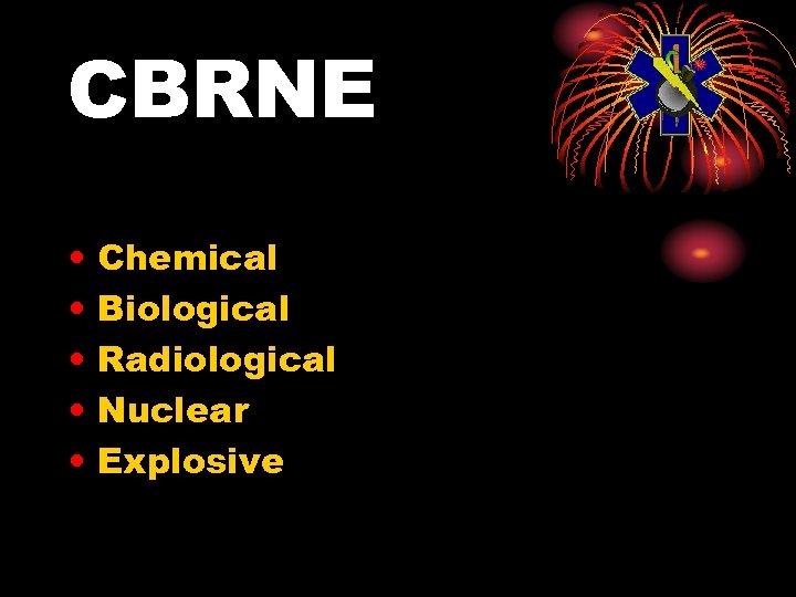CBRNE • • • Chemical Biological Radiological Nuclear Explosive