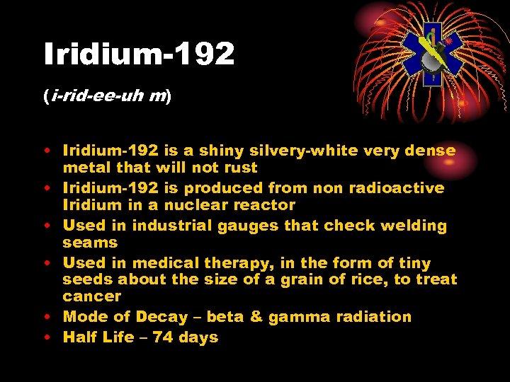 Iridium-192 (i-rid-ee-uh m) • Iridium-192 is a shiny silvery-white very dense metal that will