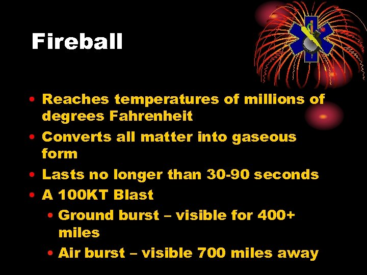Fireball • Reaches temperatures of millions of degrees Fahrenheit • Converts all matter into