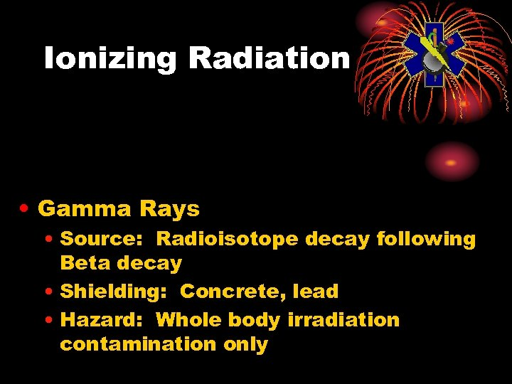 Ionizing Radiation • Gamma Rays • Source: Radioisotope decay following Beta decay • Shielding: