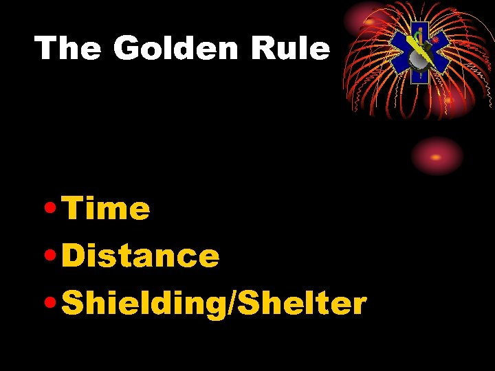 The Golden Rule • Time • Distance • Shielding/Shelter