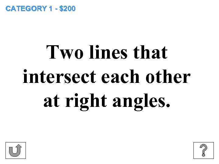 CATEGORY 1 - $200 Two lines that intersect each other at right angles.