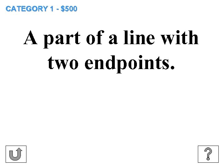 CATEGORY 1 - $500 A part of a line with two endpoints.
