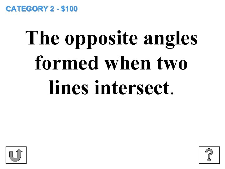 CATEGORY 2 - $100 The opposite angles formed when two lines intersect.