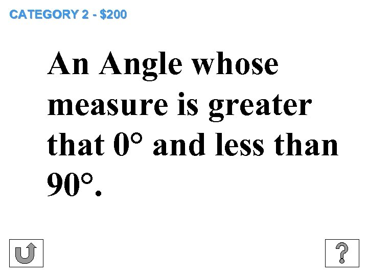 CATEGORY 2 - $200 An Angle whose measure is greater that 0° and less